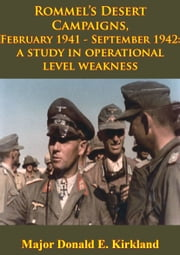 Rommel's Desert Campaigns, February 1941-September 1942: A Study In Operational Level Weakness [Illustrated Edition] ebook by Major Donald E. Kirkland