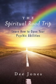 The Spiritual Road Trip - Learn How to Open Your Psychic Abilities ebook by Dee Jones
