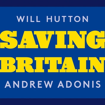 Saving Britain - How We Must Change to Prosper in Europe audiobook by Will Hutton,Andrew Adonis