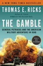 The Gamble - General Petraeus and the American Military Adventure in Iraq ebook by Thomas E. Ricks