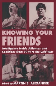 Knowing Your Friends - Intelligence Inside Alliances and Coalitions from 1914 to the Cold War ebook by Martin S. Alexander