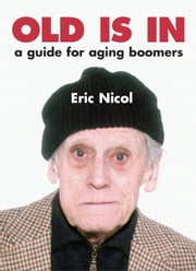Old Is In - A Guide For Aging Boomers ebook by Eric Nicol
