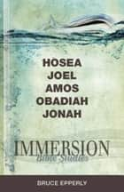 Immersion Bible Studies: Hosea, Joel, Amos, Obadiah, Jonah ebook by Bruce G. Epperly