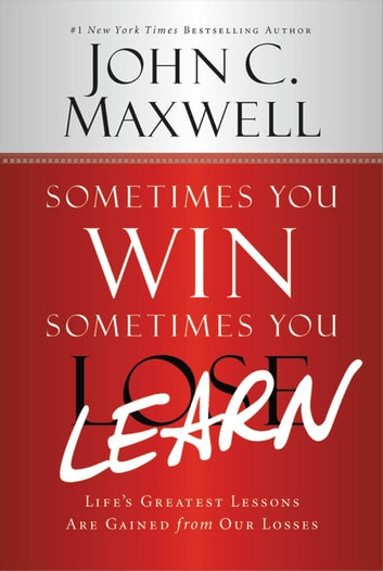 Sometimes You Win--Sometimes You Learn - Life's Greatest Lessons Are Gained from Our Losses ebook by John C. Maxwell
