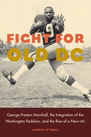 Fight for Old DC - George Preston Marshall, the Integration of the Washington Redskins, and the Rise of a New NFL ebook by Andrew O'Toole