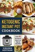 Ketogenic Instant Pot Cookbook: The best 100 Keto Instant Pot Recipes To Lose Weight and Being Healthy! ebook by Virginia Hoffman