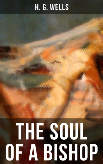 THE SOUL OF A BISHOP - The original unabridged 1917 edition ebook by H. G. Wells