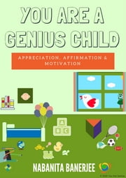 You Are a Genius Child - An empowering and lovely book, containing your feelings for your child, in the form of words, which your child would love and be delighted to hear from you ebook by Nabanita Banerjee