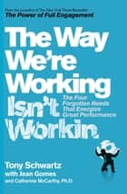 The Way We're Working Isn't Working ebook by Tony Schwartz, Catherine McCarthy, Ph.D.,...