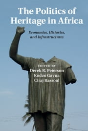 The Politics of Heritage in Africa - Economies, Histories, and Infrastructures ebook by Derek Peterson,Kodzo Gavua,Ciraj Rassool