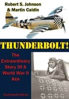 Thunderbolt!: The Extraordinary Story Of A World War II Ace [Illustrated Edition] ebook by Martin Caidin