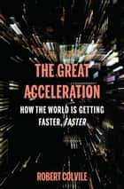 The Great Acceleration - How the World is Getting Faster, Faster ebook by Robert Colvile