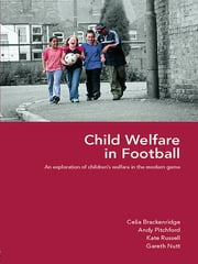 Child Welfare in Football - An Exploration of Children's Welfare in the Modern Game ebook by Celia Brackenridge,Andy Pitchford,Kate Russell,Gareth Nutt