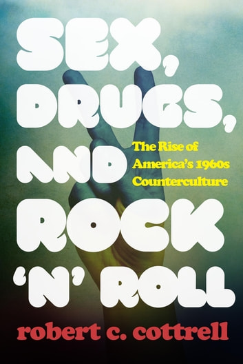Sex, Drugs, and Rock 'n' Roll - The Rise of America's 1960s Counterculture ebook by Robert C. Cottrell