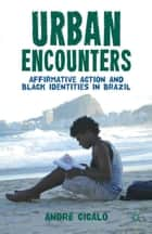 Urban Encounters - Affirmative Action and Black Identities in Brazil ebook by A. Cicalo