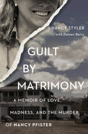 Guilt by Matrimony - A Memoir of Love, Madness, and the Murder of Nancy Pfister ebook by Nancy Styler, Daleen Berry