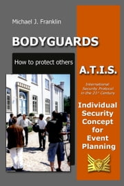 Bodyguards: How to protect others - A.T.I.S. – Individual Security Concept for Event Planning ebook by Michael J. Franklin