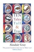 Ten Tales Tall and True ebook by Alasdair Gray