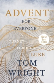 Advent for Everyone (2018): A Journey through Luke eBook by Tom Wright