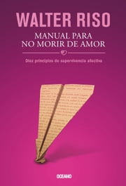Manual para no morir de amor - Diez principios de supervivencia afectiva ebook by Walter Riso