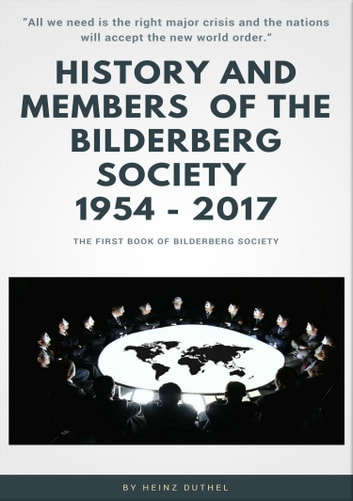 "History and Members of the Bilderberg Society 1954 – 2017 - I - ""All we need is the right major crisis and the nations will accept the new world order."" ebook by Heinz Duthel"