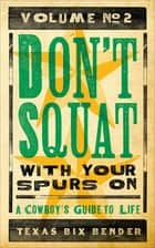 Don't Squat With Your Spurs On, Volume No. 2 - A Cowboy's Guide to Life ebook by Texas Bix Bender