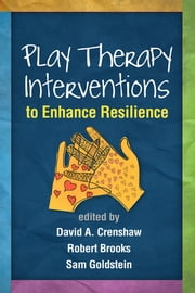 Play Therapy Interventions to Enhance Resilience ebook by Robert Brooks, PhD,Sam Goldstein, PhD,David A. Crenshaw, PhD, ABPP, RPT-S