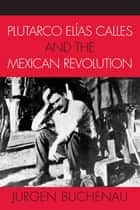 Plutarco Elías Calles and the Mexican Revolution ebook by Jürgen Buchenau