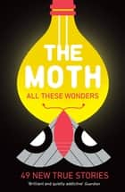 The Moth - All These Wonders - 49 new true stories ebook by The Moth, Catherine Burns