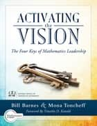 Activating the Vision - The Four Keys of Mathematics Leadership (From Team Leaders to Teachers) ebook by Bill Barnes, Mona Toncheff