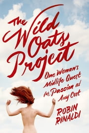 The Wild Oats Project - One Woman's Midlife Quest for Passion at Any Cost ebook by Robin Rinaldi