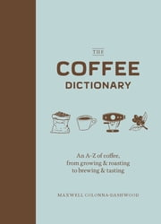 The Coffee Dictionary - An A-Z of coffee, from growing & roasting to brewing & tasting ebook by Maxwell Colonna-Dashwood