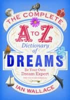 The Complete A to Z Dictionary of Dreams - Be Your Own Dream Expert eBook by Ian Wallace