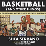 Basketball (and Other Things) - A Collection of Questions Asked, Answered, Illustrated audiobook by Shea Serrano