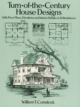 Turn-of-the-Century House Designs - With Floor Plans, Elevations and Interior Details of 24 Residences ebook by William T. Comstock