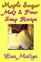 Maple Sugar Melt & Pour Soap Recipe ebook by Lisa Maliga