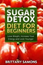 Sugar Detox Diet For Beginners - Lose Weight, Increase Your Energy and Look Younger ebook by Brittany Samons