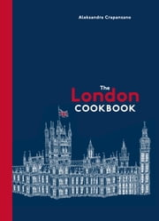 The London Cookbook - Recipes from the Restaurants, Cafes, and Hole-in-the-Wall Gems of a Modern City ebook by Aleksandra Crapanzano