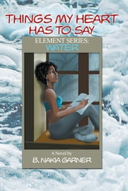 Things My Heart Has to Say - Element Series: WATER ebook by B. Nakia Garner