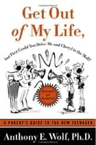 Get Out of My Life, but First Could You Drive Me & Cheryl to the Mall ebook by Anthony E. Wolf, Ph.D.