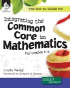 The How-to Guide for Integrating the Common Core in Mathematics For Grades K5 ebook by Linda Dacey