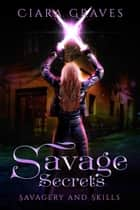 Savage Secrets - Savagery and Skills, #1 ebook by Ciara Graves