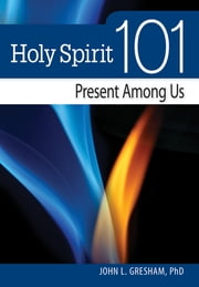 Holy Spirit 101 - Present Among Us ebook by John L. Gresham, PhD