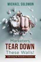 Marketers, Tear Down These Walls! - Liberating the Postmodern Consumer ebook by Michael Solomon