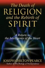 The Death of Religion and the Rebirth of Spirit - A Return to the Intelligence of the Heart ebook by Joseph Chilton Pearce