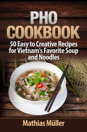 Pho Cookbook: 50 Easy to Creative Recipes for Vietnam's Favorite Soup and Noodles - Asian Recipes, #1 ebook by Mathias Müller