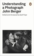 Understanding a Photograph ebook by John Berger, Geoff Dyer