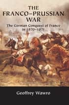 The Franco-Prussian War - The German Conquest of France in 1870–1871 ebook by Geoffrey Wawro