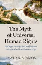 Myth of Universal Human Rights - Its Origin, History, and Explanation, Along with a More Humane Way ebook by David N. Stamos