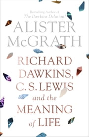 Richard Dawkins, C.S. Lewis and the Meaning of Life eBook by Alister McGrath
